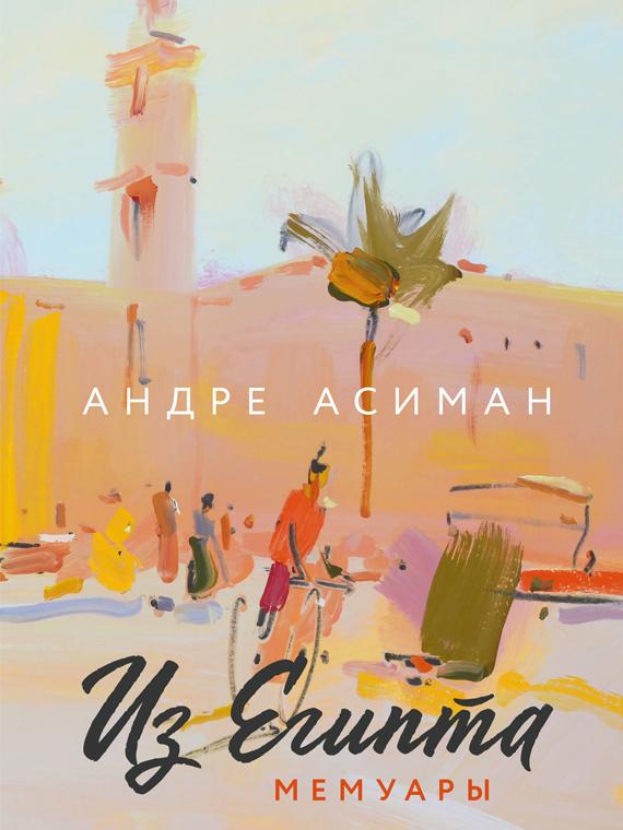 Salt: главное здесь, остальное по вкусу - «Из Египта»: публикуем фрагмент из новой книги Андре Асимана, автора бестселлера «Назови меня своим именем»
